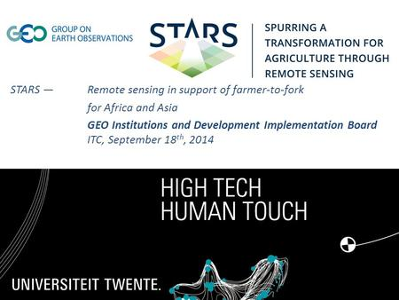 STARS —Remote sensing in support of farmer-to-fork for Africa and Asia GEO Institutions and Development Implementation Board ITC, September 18 th, 2014.