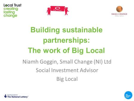 Building sustainable partnerships: The work of Big Local Niamh Goggin, Small Change (NI) Ltd Social Investment Advisor Big Local.