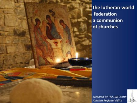 The lutheran world federation a communion of churches prepared by The LWF North America Regional Office.