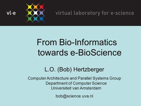 From Bio-Informatics towards e-BioScience L.O. (Bob) Hertzberger Computer Architecture and Parallel Systems Group Department of Computer Science Universiteit.