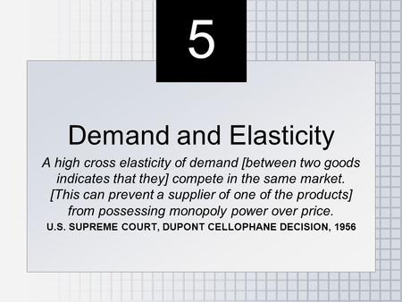 5 5 Demand and Elasticity A high cross elasticity of demand [between two goods indicates that they] compete in the same market. [This can prevent a supplier.
