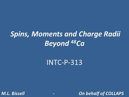 Spins, Moments and Charge Radii Beyond 48 Ca INTC-P-313 M.L. Bissell- On behalf of COLLAPS.