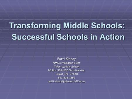 Transforming Middle Schools: Successful Schools in Action Patti Kinney NMSA President-Elect Talent Middle School PO Box 359/102 Christian Ave. Talent,