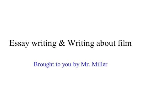 Essay writing & Writing about film Brought to you by Mr. Miller.