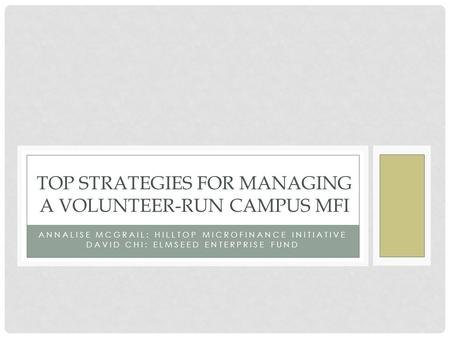 ANNALISE MCGRAIL: HILLTOP MICROFINANCE INITIATIVE DAVID CHI: ELMSEED ENTERPRISE FUND TOP STRATEGIES FOR MANAGING A VOLUNTEER-RUN CAMPUS MFI.