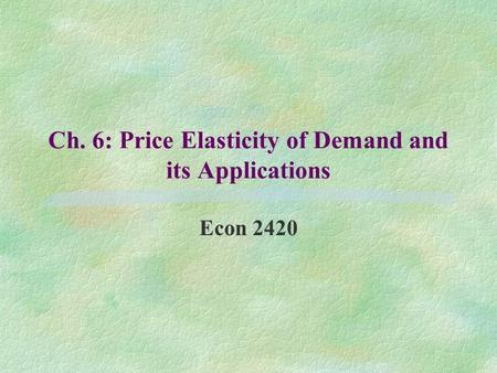 Ch. 6: Price Elasticity of Demand and its Applications Econ 2420.
