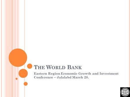 T HE W ORLD B ANK Eastern Region Economic Growth and Investment Conference – Jalalabd March 28.