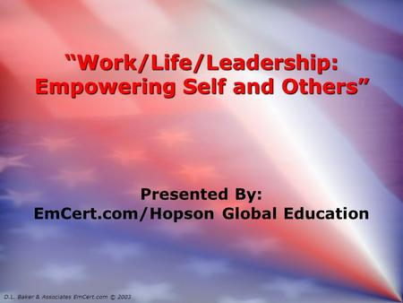 """Work/Life/Leadership: Empowering Self and Others"" Presented By: EmCert.com/Hopson Global Education Presented By: EmCert.com/Hopson Global Education D.L."