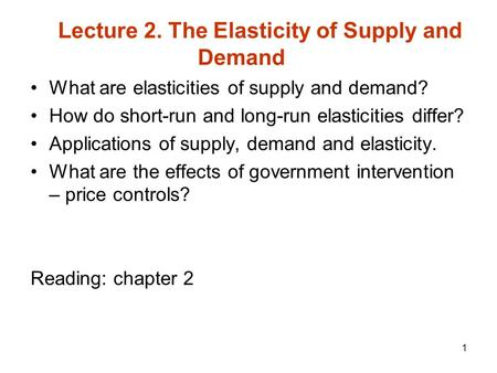 1 What are elasticities of supply and demand? How do short-run and long-run elasticities differ? Applications of supply, demand and elasticity. What are.