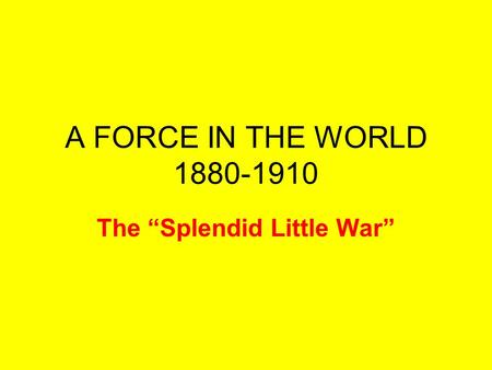 "A FORCE IN THE WORLD 1880-1910 The ""Splendid Little War"""
