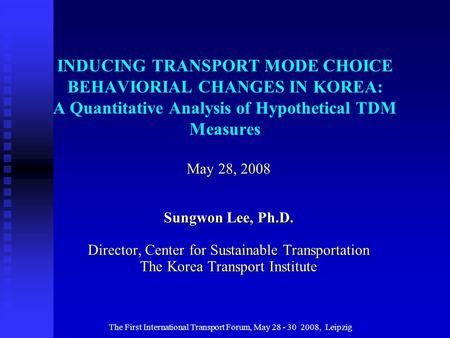 The First International Transport Forum, May 28 - 30 2008, Leipzig INDUCING TRANSPORT MODE CHOICE BEHAVIORIAL CHANGES IN KOREA: A Quantitative Analysis.