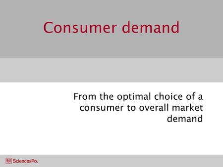 Consumer demand From the optimal choice of a consumer to overall market demand.