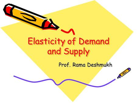 Elasticity of Demand and Supply Prof. Rama Deshmukh.