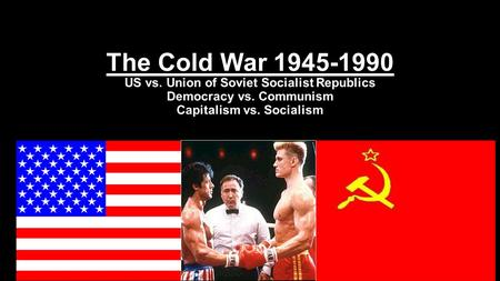 1 The Cold War 1945-1990 US vs. Union of Soviet Socialist Republics Democracy vs. Communism Capitalism vs. Socialism.