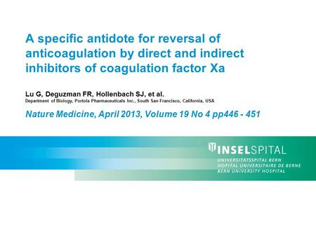 A specific antidote for reversal of anticoagulation by direct and indirect inhibitors of coagulation factor Xa Lu G, Deguzman FR, Hollenbach SJ, et al.