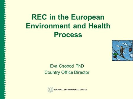 REC in the European Environment and Health Process Eva Csobod PhD Country Office Director.