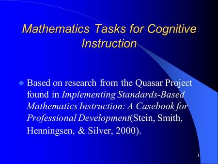 1 Mathematics Tasks for Cognitive Instruction Based on research from the Quasar Project found in Implementing Standards-Based Mathematics Instruction: