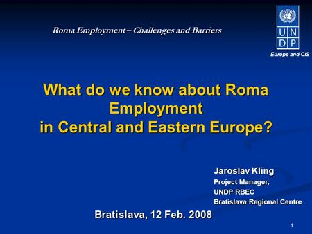 1 Bratislava, 12 Feb. 2008 Roma Employment – Challenges and Barriers What do we know about Roma Employment in Central and Eastern Europe? Europe and CIS.