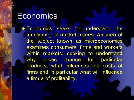 Economics  Economics seeks to understand the functioning of market places. An area of the subject known as microeconomics examines consumers, firms and.