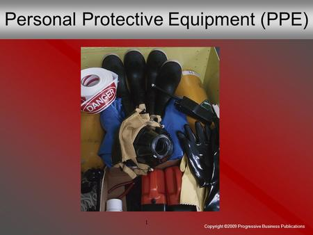 Copyright ©2009 Progressive Business Publications 1 Personal Protective Equipment (PPE)