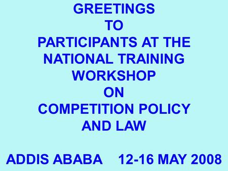 1 GREETINGS TO PARTICIPANTS AT THE NATIONAL TRAINING WORKSHOP ON COMPETITION POLICY AND LAW ADDIS ABABA 12-16 MAY 2008.