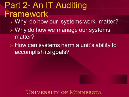 Part 2- An IT Auditing Framework  Why do how our systems work matter?  Why do how we manage our systems matter?  How can systems harm a unit's ability.