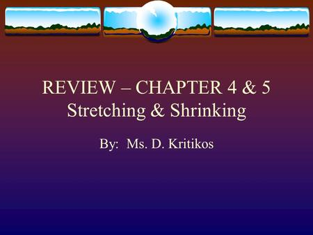 REVIEW – CHAPTER 4 & 5 Stretching & Shrinking By: Ms. D. Kritikos.