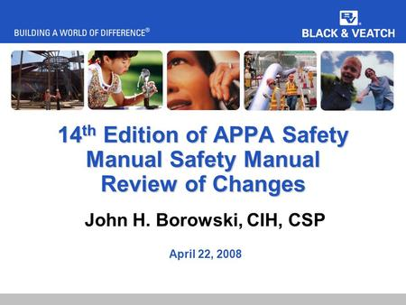 14 th Edition of APPA Safety Manual Safety Manual Review of Changes John H. Borowski, CIH, CSP April 22, 2008.