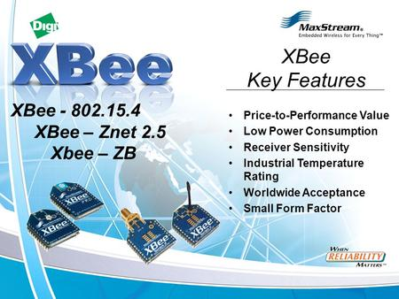 Price-to-Performance Value Low Power Consumption Receiver Sensitivity Industrial Temperature Rating Worldwide Acceptance Small Form Factor XBee - 802.15.4.