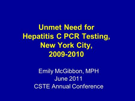 Unmet Need for Hepatitis C PCR Testing, New York City, 2009-2010 Emily McGibbon, MPH June 2011 CSTE Annual Conference.