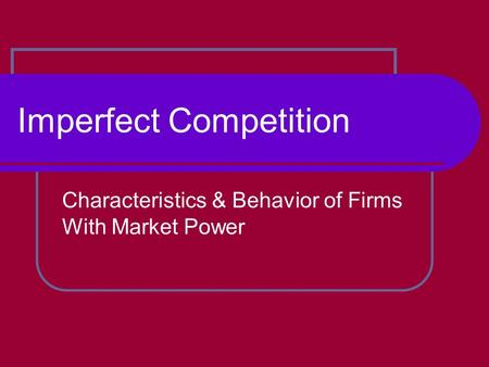 Imperfect Competition Characteristics & Behavior of Firms With Market Power.