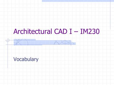 Architectural CAD I – IM230 Vocabulary. GROUP 3 Vocabulary.