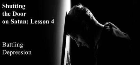 Shutting the Door on Satan: Lesson 4 Battling Depression.