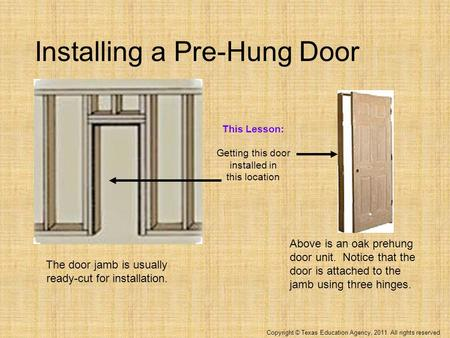 Copyright © Texas Education Agency, 2011. All rights reserved. Installing a Pre-Hung Door Above is an oak prehung door unit. Notice that the door is attached.