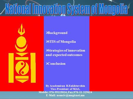  Background  STIS of Mongolia  Strategies of innovation and expected outcomes  Conclusion By Academican B.Enkhtuvshin Vice-President of MAS, Mobile: