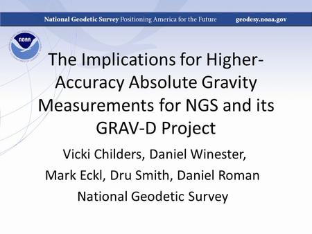The Implications for Higher- Accuracy Absolute Gravity Measurements for NGS and its GRAV-D Project Vicki Childers, Daniel Winester, Mark Eckl, Dru Smith,