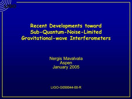 Recent Developments toward Sub-Quantum-Noise-Limited Gravitational-wave Interferometers Nergis Mavalvala Aspen January 2005 LIGO-G050044-00-R.