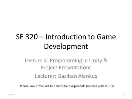 SE 320 – Introduction to Game Development Lecture 4: Programming in Unity & Project Presentations Lecturer: Gazihan Alankuş Please look at the last two.