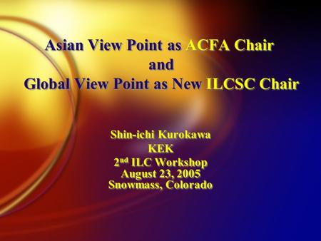 Asian View Point as ACFA Chair and Global View Point as New ILCSC Chair Shin-ichi Kurokawa KEK 2 nd ILC Workshop August 23, 2005 Snowmass, Colorado Shin-ichi.
