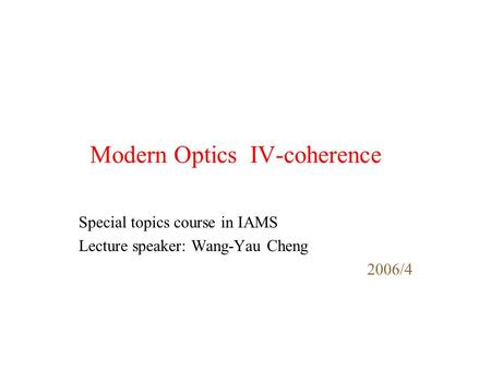 Modern Optics IV-coherence Special topics course in IAMS Lecture speaker: Wang-Yau Cheng 2006/4.