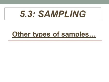 5.3: SAMPLING Other types of samples…. Review: Three sample designs covered so far: 1.Simple Random Sample (SRS) 2.Voluntary Response Sample 3.Convenience.