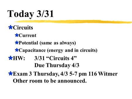 "Today 3/31  Circuits  Current  Potential (same as always)  Capacitance (energy and in circuits)  HW:3/31 ""Circuits 4"" Due Thursday 4/3  Exam 3 Thursday,"