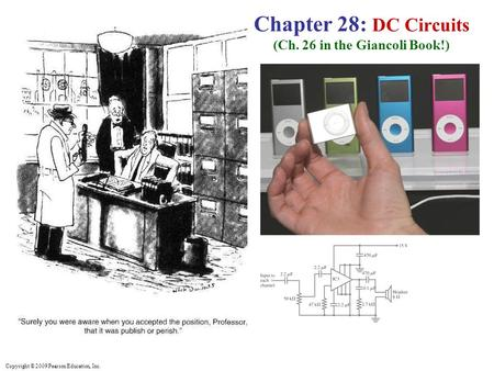 Copyright © 2009 Pearson Education, Inc. Chapter 28: DC Circuits (Ch. 26 in the Giancoli Book!)