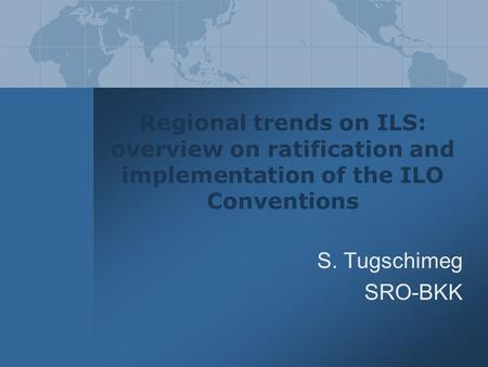 Regional trends on ILS: overview on ratification and implementation of the ILO Conventions S. Tugschimeg SRO-BKK.