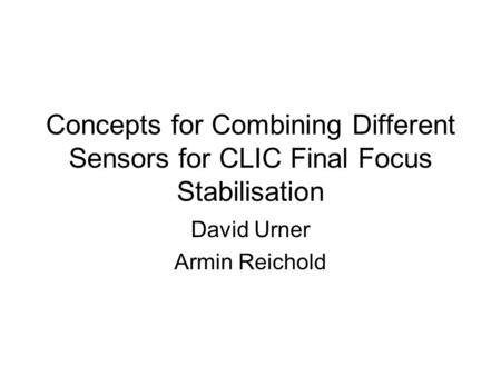 Concepts for Combining Different Sensors for CLIC Final Focus Stabilisation David Urner Armin Reichold.