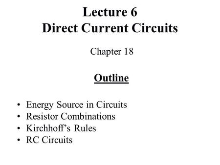 Lecture 6 Direct Current Circuits Chapter 18 Outline Energy Source in Circuits Resistor Combinations Kirchhoff's Rules RC Circuits.