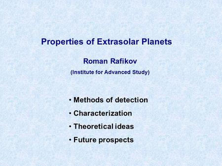 Properties of Extrasolar Planets Roman Rafikov (Institute for Advanced Study) Methods of detection Characterization Theoretical ideas Future prospects.