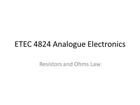 ETEC 4824 Analogue Electronics Resistors and Ohms Law.
