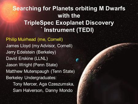 Searching for Planets orbiting M Dwarfs with the TripleSpec Exoplanet Discovery Instrument (TEDI) Philip Muirhead (me, Cornell) James Lloyd (my Advisor,