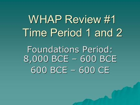 WHAP Review #1 Time Period 1 and 2 Foundations Period: 8,000 BCE – 600 BCE 600 BCE – 600 CE.
